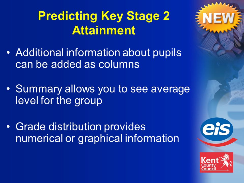 Summary allows you to see average level for the group Grade distribution provides numerical or graphical information Predicting Key Stage 2 Attainment Additional information about pupils can be added as columns