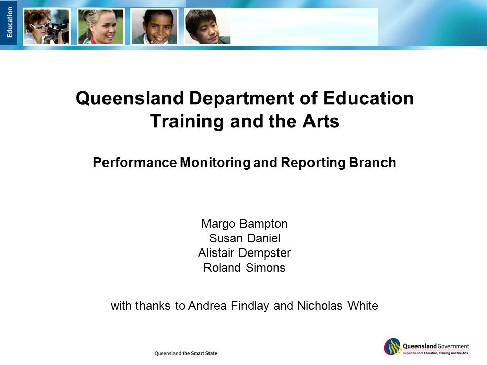 Queensland Department of Education Training and the Arts Performance Monitoring and Reporting Branch Margo Bampton Susan Daniel Alistair Dempster Roland Simons with thanks to Andrea Findlay and Nicholas White