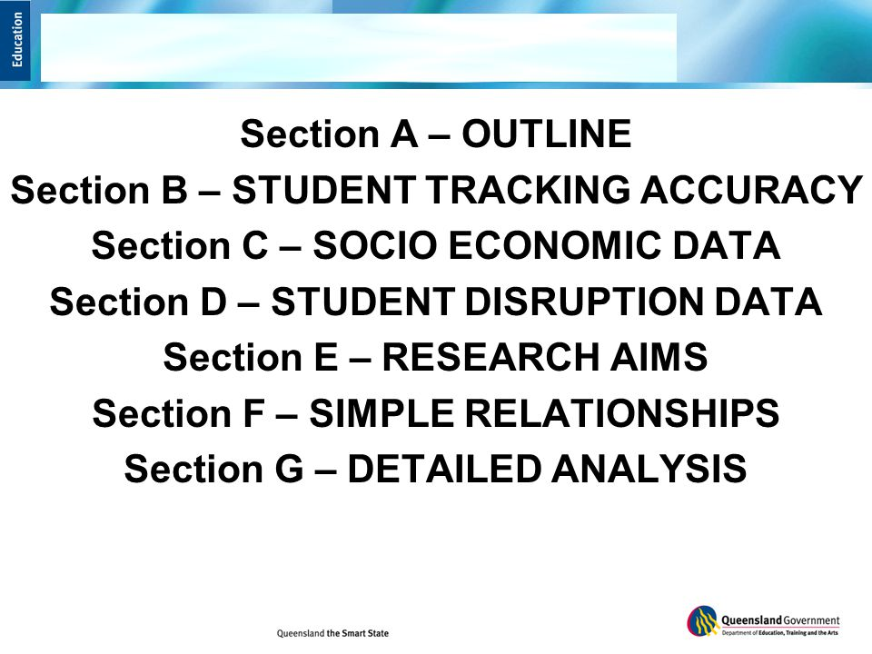 Section A – OUTLINE Section B – STUDENT TRACKING ACCURACY Section C – SOCIO ECONOMIC DATA Section D – STUDENT DISRUPTION DATA Section E – RESEARCH AIMS Section F – SIMPLE RELATIONSHIPS Section G – DETAILED ANALYSIS