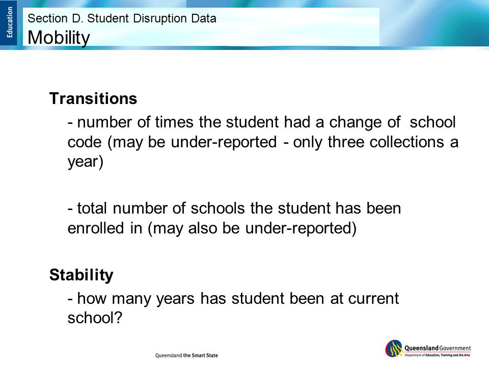 Transitions - number of times the student had a change of school code (may be under-reported - only three collections a year) - total number of schools the student has been enrolled in (may also be under-reported) Stability - how many years has student been at current school.