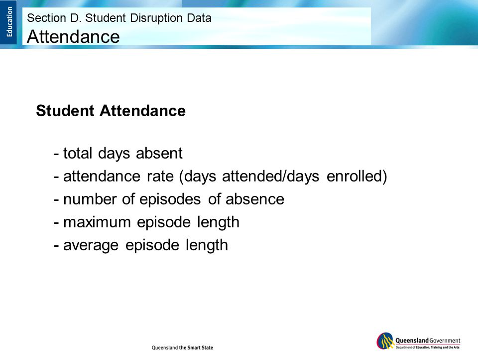 Student Attendance - total days absent - attendance rate (days attended/days enrolled) - number of episodes of absence - maximum episode length - average episode length Section D.