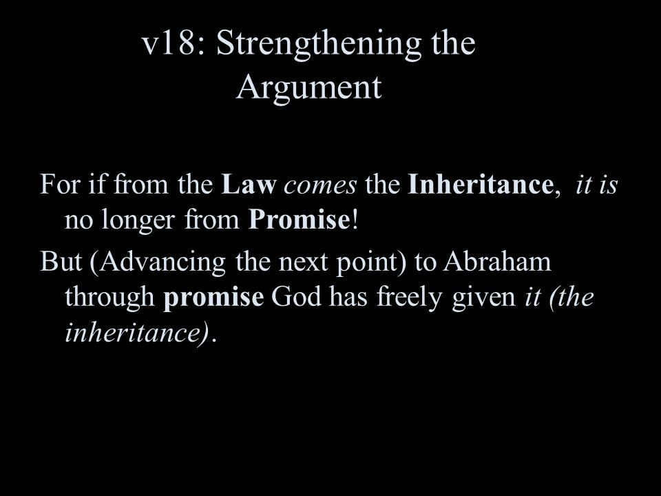v18: Strengthening the Argument For if from the Law comes the Inheritance, it is no longer from Promise! But (Advancing the next point) to Abraham thr