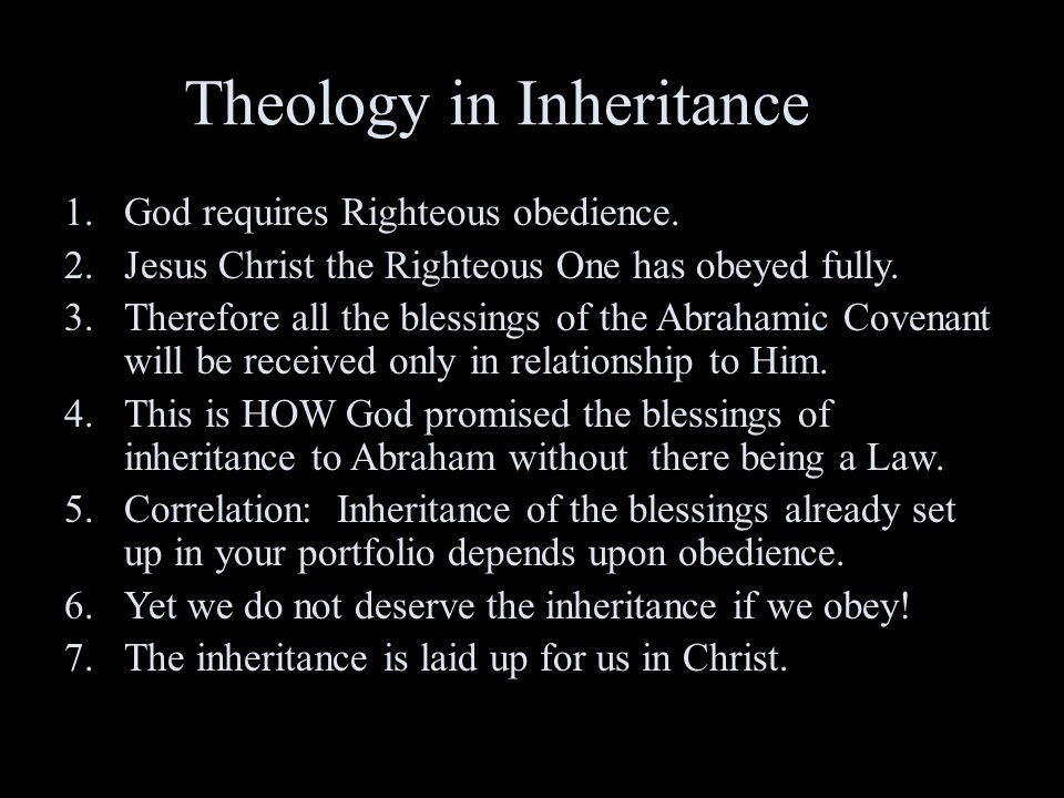 Theology in Inheritance 1.God requires Righteous obedience. 2.Jesus Christ the Righteous One has obeyed fully. 3.Therefore all the blessings of the Ab