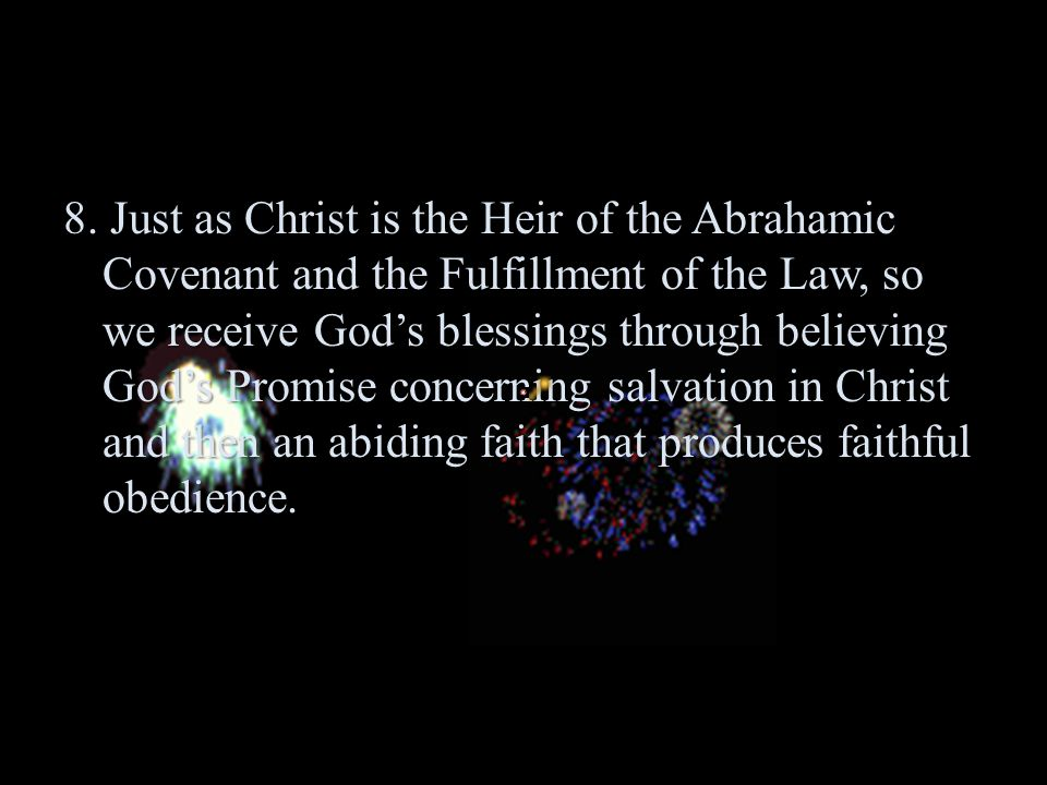 8. Just as Christ is the Heir of the Abrahamic Covenant and the Fulfillment of the Law, so we receive God's blessings through believing God's Promise