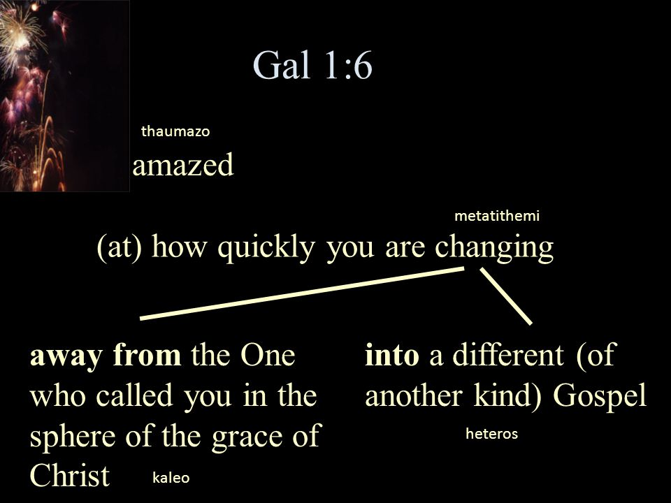 Gal 1:6 I am amazed (at) how quickly you are changing metatithemi thaumazo away from the One who called you in the sphere of the grace of Christ into
