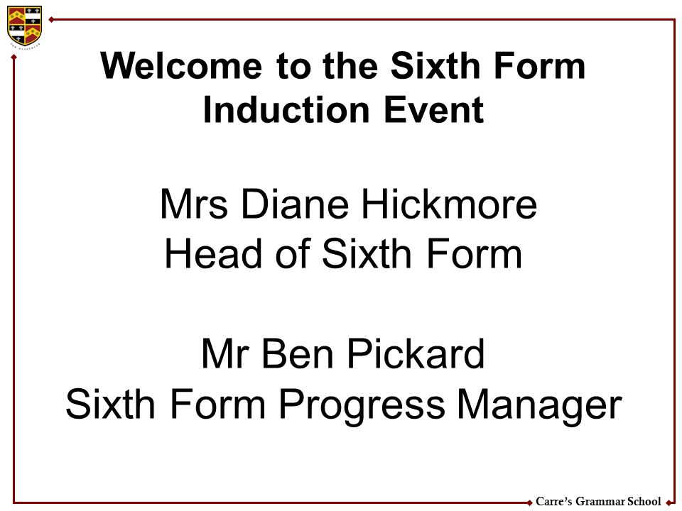 Carre's Grammar School Welcome to the Sixth Form Induction Event Mrs Diane Hickmore Head of Sixth Form Mr Ben Pickard Sixth Form Progress Manager