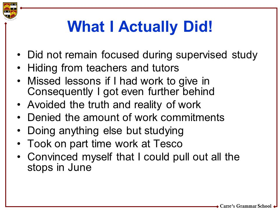 Carre's Grammar School What I Actually Did! Did not remain focused during supervised study Hiding from teachers and tutors Missed lessons if I had wor