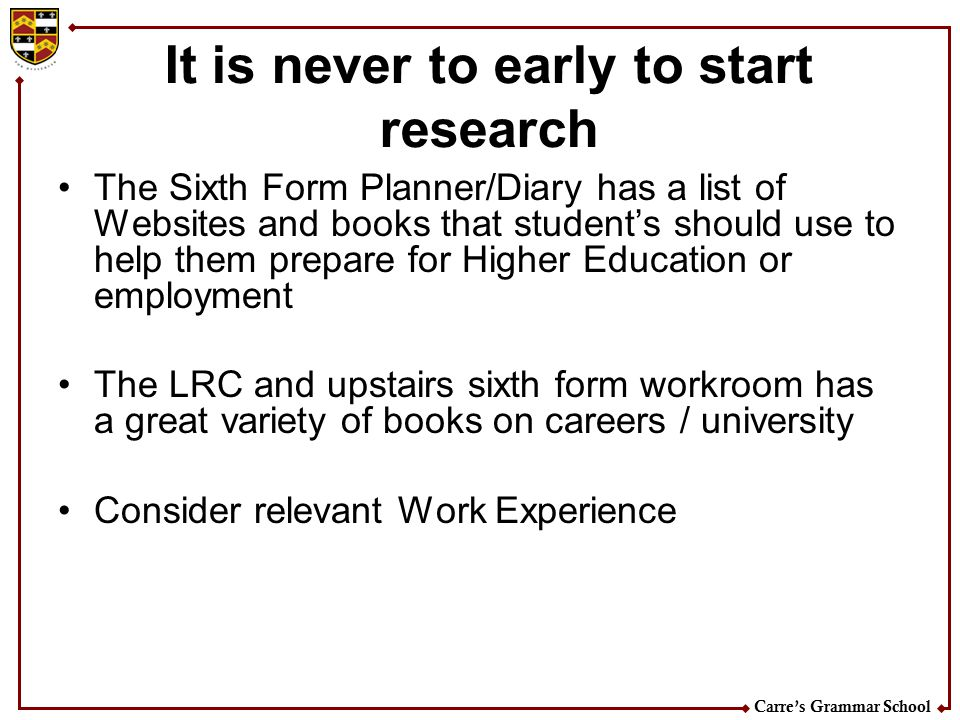 Carre's Grammar School It is never to early to start research The Sixth Form Planner/Diary has a list of Websites and books that student's should use to help them prepare for Higher Education or employment The LRC and upstairs sixth form workroom has a great variety of books on careers / university Consider relevant Work Experience