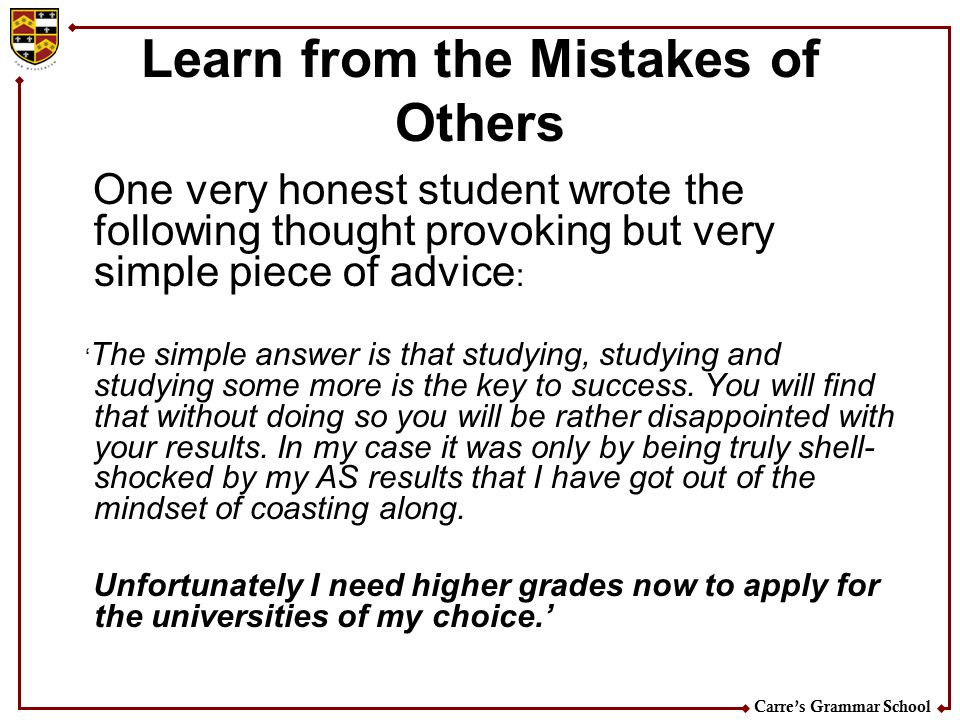 Carre's Grammar School Learn from the Mistakes of Others One very honest student wrote the following thought provoking but very simple piece of advice