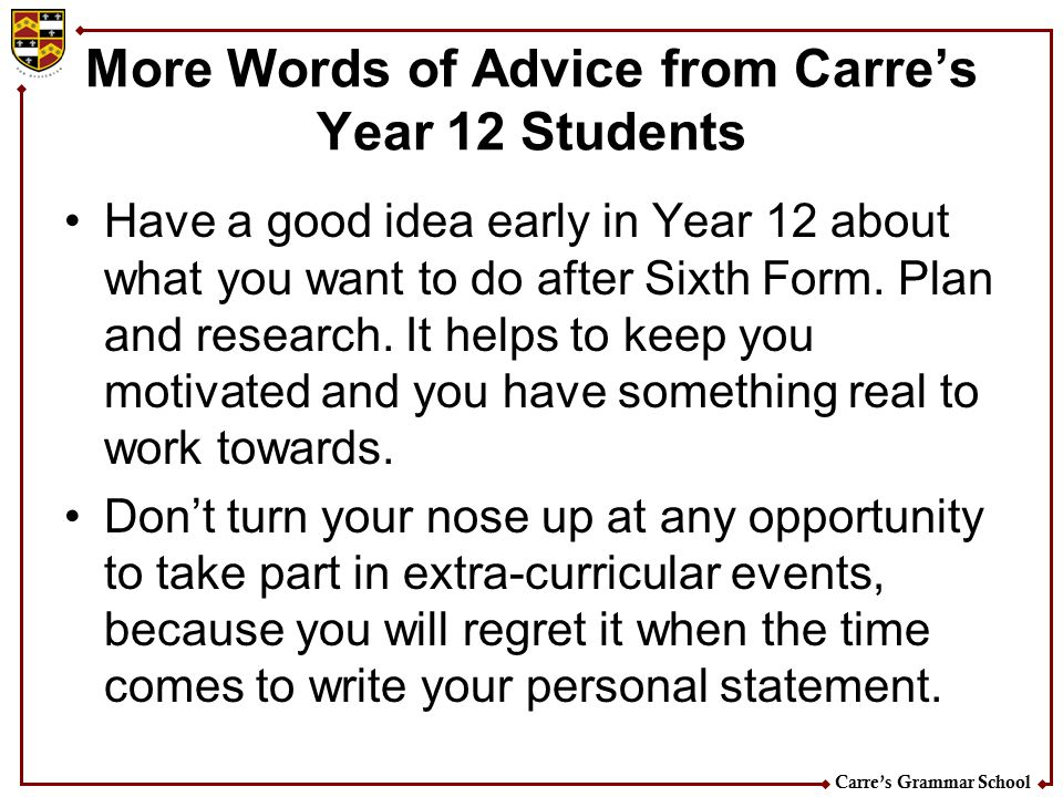 Carre's Grammar School More Words of Advice from Carre's Year 12 Students Have a good idea early in Year 12 about what you want to do after Sixth Form
