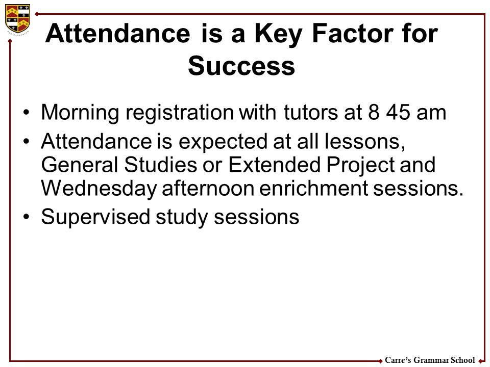 Carre's Grammar School Attendance is a Key Factor for Success Morning registration with tutors at 8 45 am Attendance is expected at all lessons, Gener