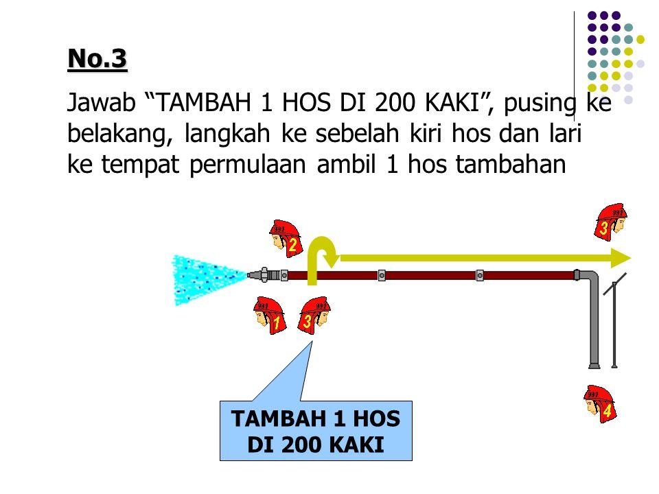 "No.3 Jawab ""TAMBAH 1 HOS DI 200 KAKI"", pusing ke belakang, langkah ke sebelah kiri hos dan lari ke tempat permulaan ambil 1 hos tambahan TAMBAH 1 HOS"