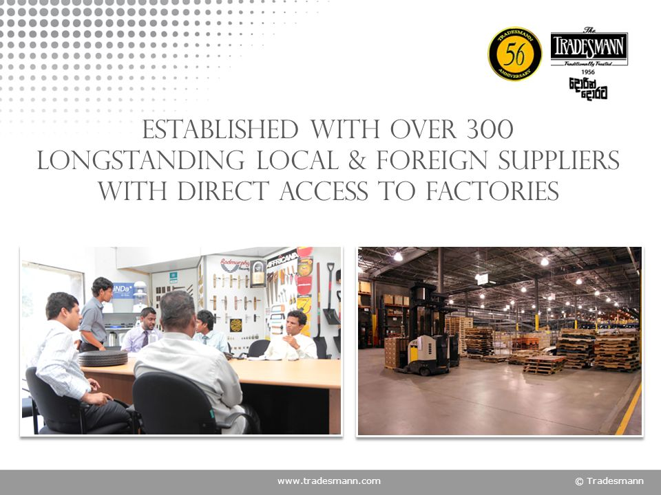 www.tradesmann.com© Tradesmann Established with Over 300 longstanding local & foreign suppliers with direct access to factories
