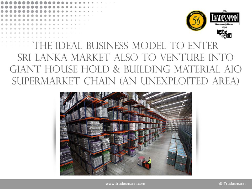www.tradesmann.com© Tradesmann The ideal Business model to enter Sri Lanka market also to venture into giant House hold & Building material AIO supermarket chain (An unexploited area)