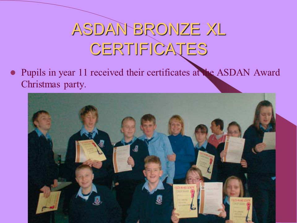 ASDAN BRONZE XL CERTIFICATES Pupils in year 11 received their certificates at the ASDAN Award Christmas party.