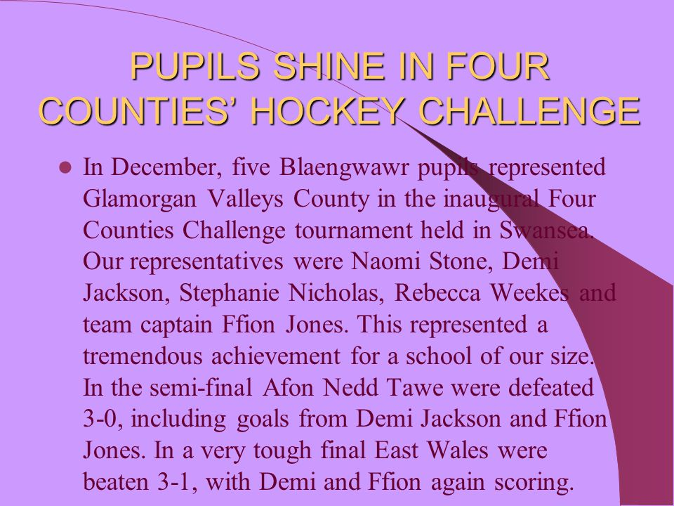 PUPILS SHINE IN FOUR COUNTIES' HOCKEY CHALLENGE In December, five Blaengwawr pupils represented Glamorgan Valleys County in the inaugural Four Countie
