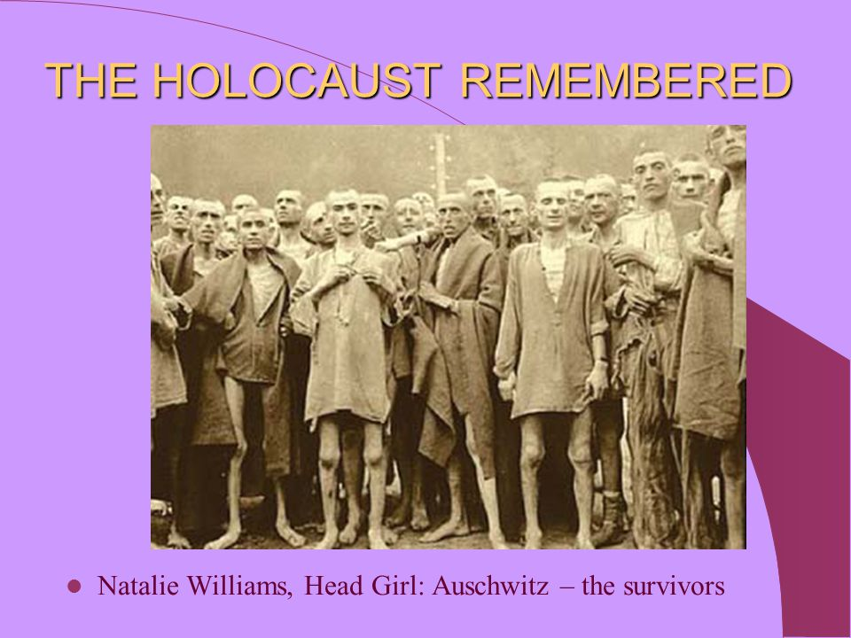 THE HOLOCAUST REMEMBERED Natalie Williams, Head Girl: Auschwitz – the survivors
