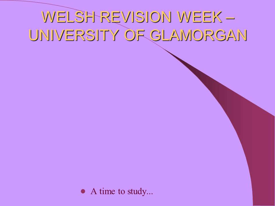 WELSH REVISION WEEK – UNIVERSITY OF GLAMORGAN A time to study...