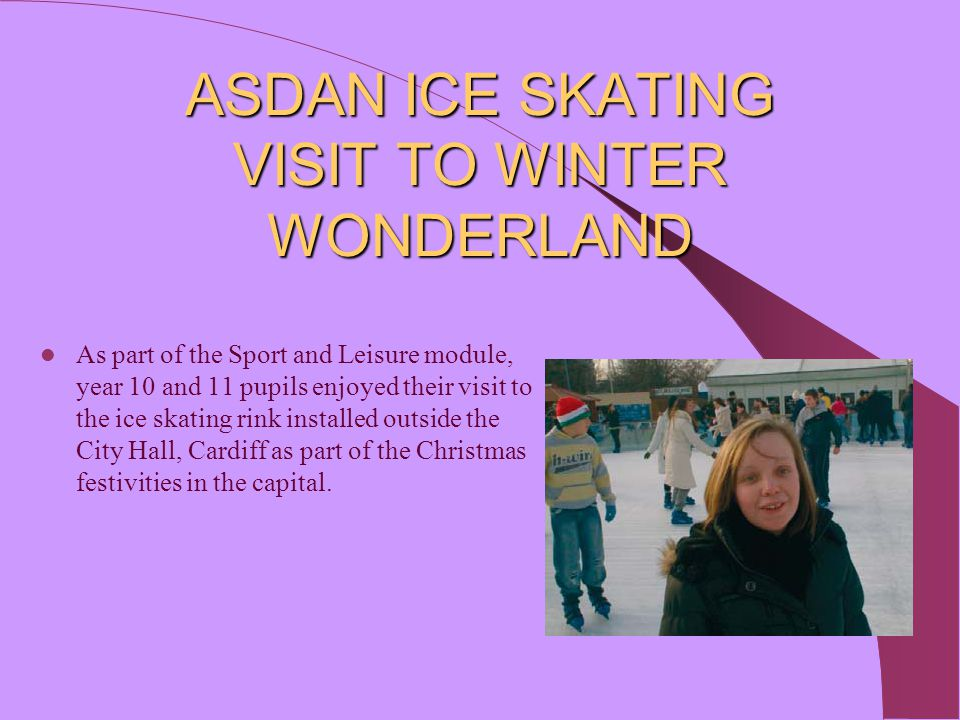 ASDAN ICE SKATING VISIT TO WINTER WONDERLAND As part of the Sport and Leisure module, year 10 and 11 pupils enjoyed their visit to the ice skating rin