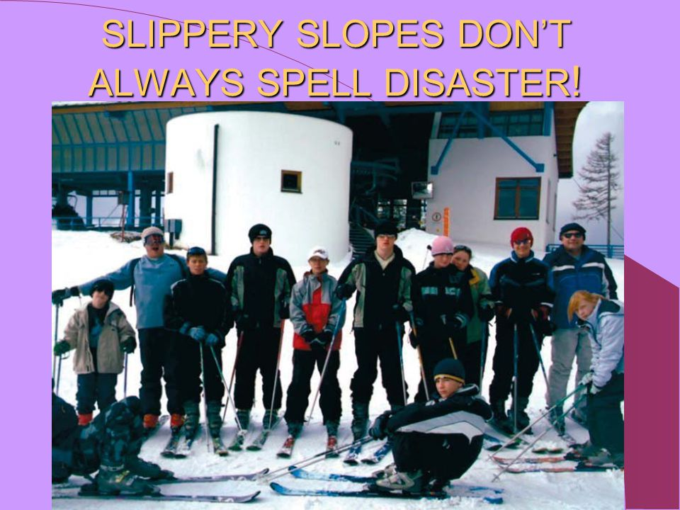 SLIPPERY SLOPES DON'T ALWAYS SPELL DISASTER !