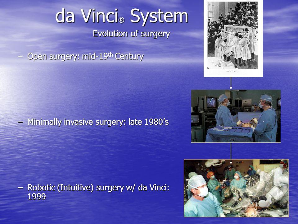 da Vinci ® System Evolution of surgery Evolution of surgery –Open surgery: mid-19 th Century –Minimally invasive surgery: late 1980's –Robotic (Intuit