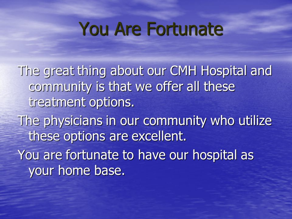 You Are Fortunate The great thing about our CMH Hospital and community is that we offer all these treatment options. The physicians in our community w