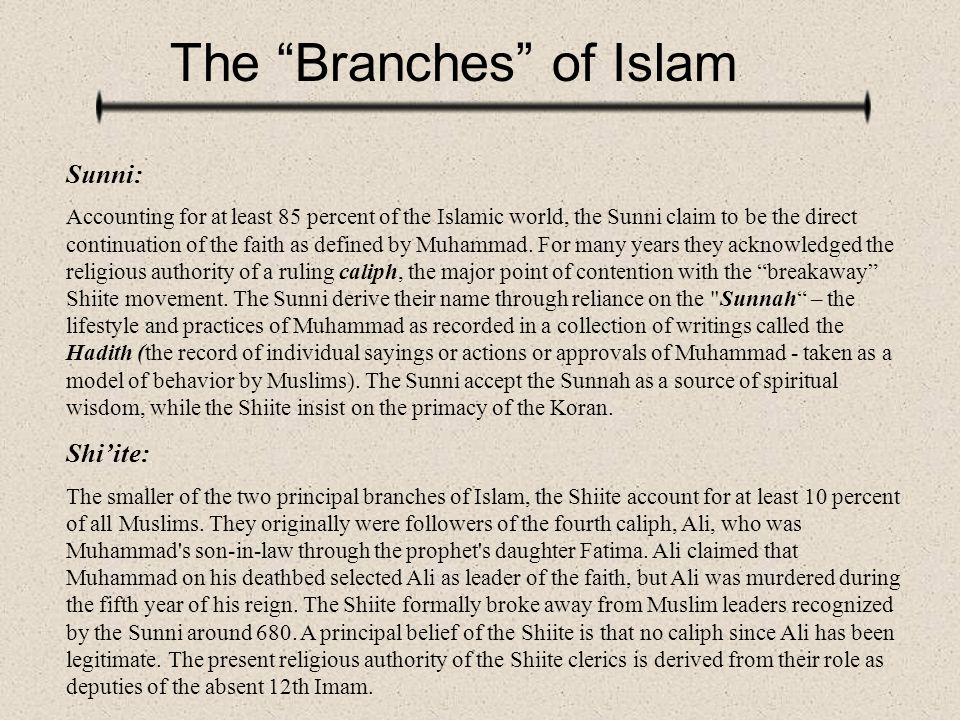 """The """"Branches"""" of Islam Sunni: Accounting for at least 85 percent of the Islamic world, the Sunni claim to be the direct continuation of the faith as"""