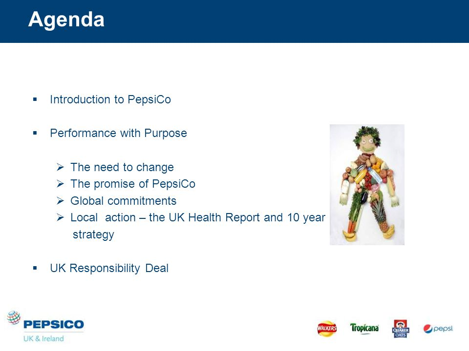 Agenda  Introduction to PepsiCo  Performance with Purpose  The need to change  The promise of PepsiCo  Global commitments  Local action – the UK Health Report and 10 year strategy  UK Responsibility Deal