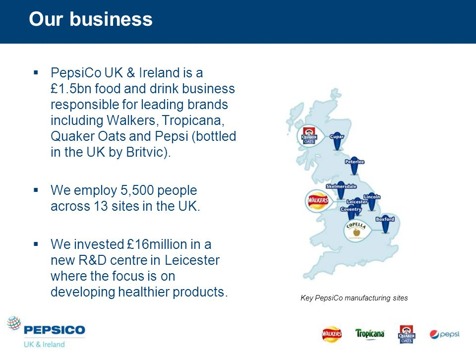 Our business  PepsiCo UK & Ireland is a £1.5bn food and drink business responsible for leading brands including Walkers, Tropicana, Quaker Oats and Pepsi (bottled in the UK by Britvic).