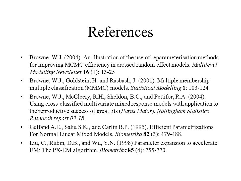 References Browne, W.J. (2004). An illustration of the use of reparameterisation methods for improving MCMC efficiency in crossed random effect models