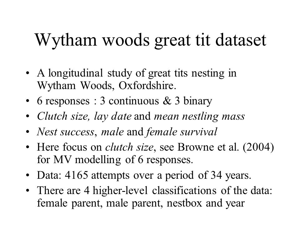 Wytham woods great tit dataset A longitudinal study of great tits nesting in Wytham Woods, Oxfordshire. 6 responses : 3 continuous & 3 binary Clutch s