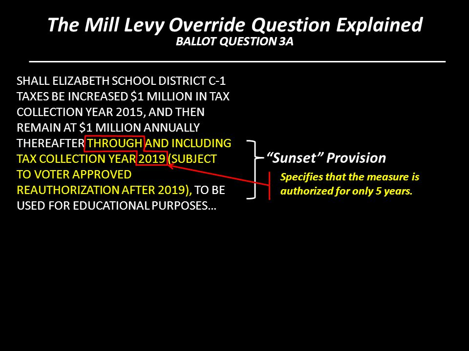 SHALL ELIZABETH SCHOOL DISTRICT C-1 TAXES BE INCREASED $1 MILLION IN TAX COLLECTION YEAR 2015, AND THEN REMAIN AT $1 MILLION ANNUALLY THEREAFTER THROUGH AND INCLUDING TAX COLLECTION YEAR 2019 (SUBJECT TO VOTER APPROVED REAUTHORIZATION AFTER 2019), TO BE USED FOR EDUCATIONAL PURPOSES… Sunset Provision Specifies that the measure is authorized for only 5 years.