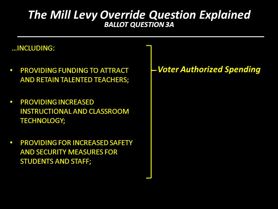 …INCLUDING: PROVIDING FUNDING TO ATTRACT AND RETAIN TALENTED TEACHERS; PROVIDING INCREASED INSTRUCTIONAL AND CLASSROOM TECHNOLOGY; PROVIDING FOR INCREASED SAFETY AND SECURITY MEASURES FOR STUDENTS AND STAFF; Voter Authorized Spending The Mill Levy Override Question Explained BALLOT QUESTION 3A