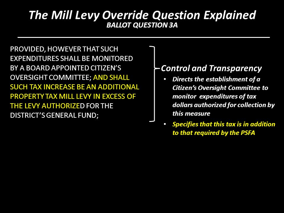 PROVIDED, HOWEVER THAT SUCH EXPENDITURES SHALL BE MONITORED BY A BOARD APPOINTED CITIZEN'S OVERSIGHT COMMITTEE; AND SHALL SUCH TAX INCREASE BE AN ADDITIONAL PROPERTY TAX MILL LEVY IN EXCESS OF THE LEVY AUTHORIZED FOR THE DISTRICT'S GENERAL FUND; Control and Transparency Directs the establishment of a Citizen's Oversight Committee to monitor expenditures of tax dollars authorized for collection by this measure Specifies that this tax is in addition to that required by the PSFA The Mill Levy Override Question Explained BALLOT QUESTION 3A