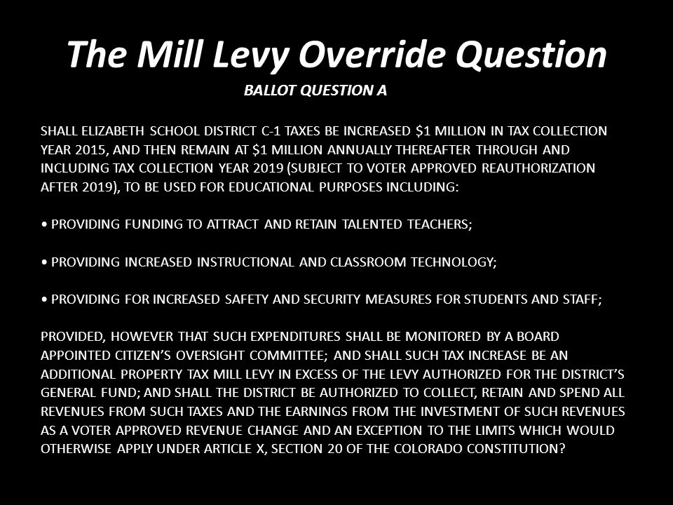 SHALL ELIZABETH SCHOOL DISTRICT C-1 TAXES BE INCREASED $1 MILLION IN TAX COLLECTION YEAR 2015, AND THEN REMAIN AT $1 MILLION ANNUALLY THEREAFTER THROUGH AND INCLUDING TAX COLLECTION YEAR 2019 (SUBJECT TO VOTER APPROVED REAUTHORIZATION AFTER 2019), TO BE USED FOR EDUCATIONAL PURPOSES… The Mill Levy Override Question Explained BALLOT QUESTION 3A