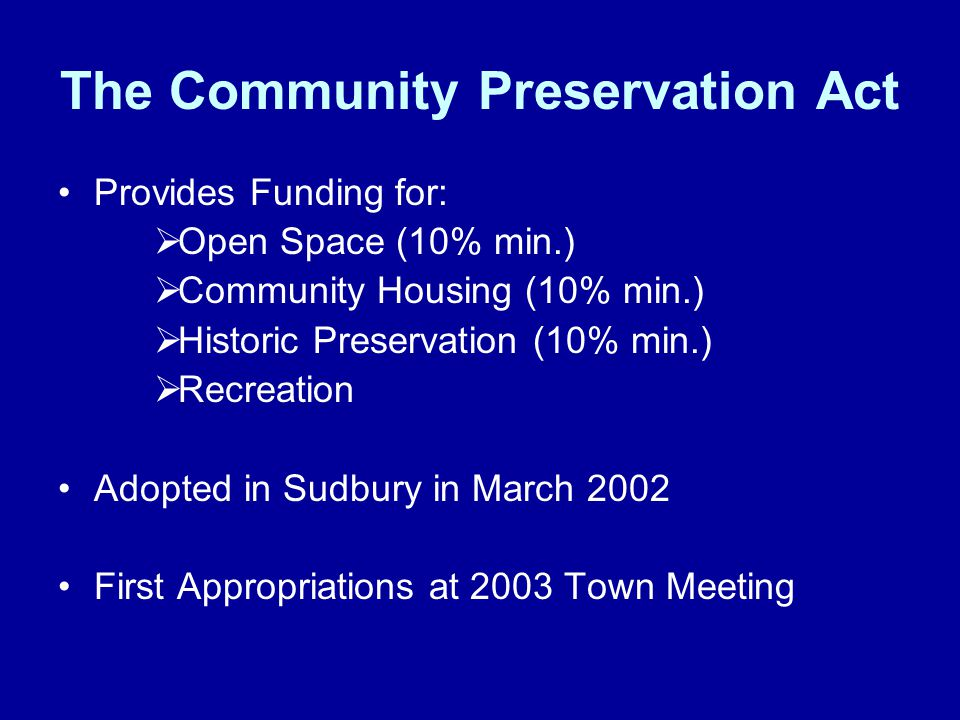The Community Preservation Act Provides Funding for:  Open Space (10% min.)  Community Housing (10% min.)  Historic Preservation (10% min.)  Recre