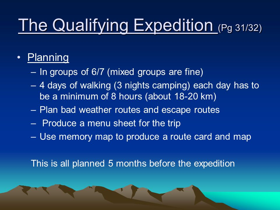 The Qualifying Expedition (Pg 31/32) Planning –In groups of 6/7 (mixed groups are fine) –4 days of walking (3 nights camping) each day has to be a min
