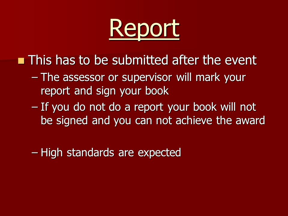 Report This has to be submitted after the event This has to be submitted after the event –The assessor or supervisor will mark your report and sign yo