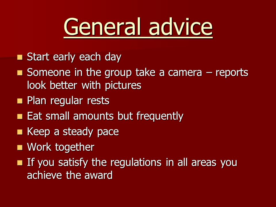 General advice Start early each day Start early each day Someone in the group take a camera – reports look better with pictures Someone in the group t