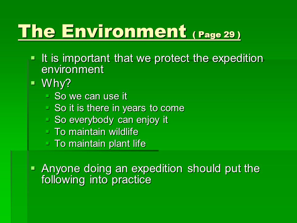 The Environment ( Page 29 )  It is important that we protect the expedition environment  Why?  So we can use it  So it is there in years to come 