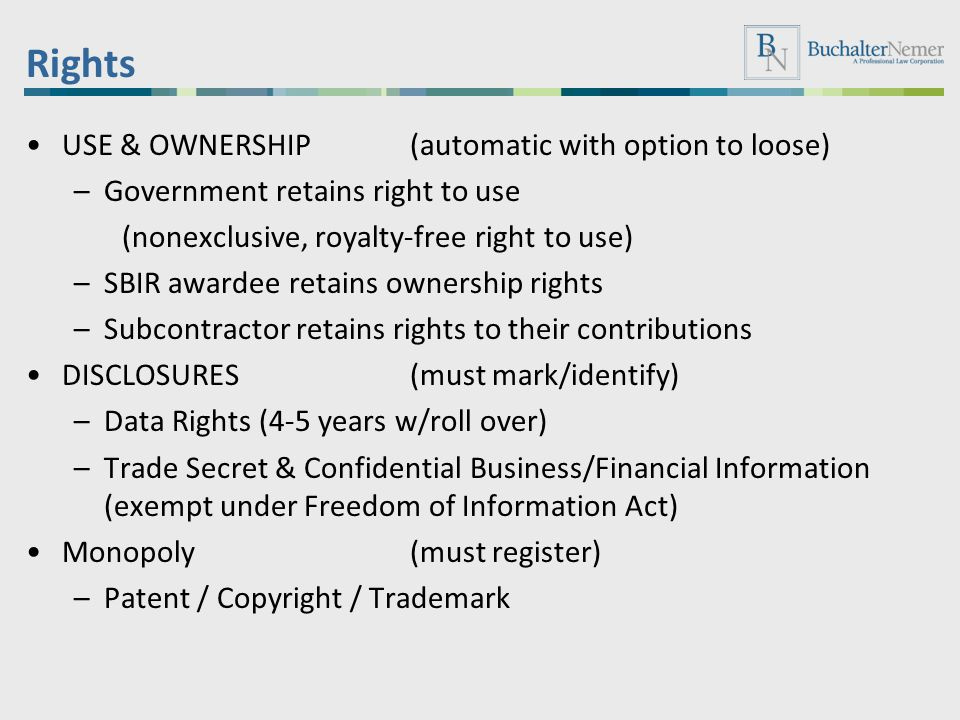 Rights USE & OWNERSHIP (automatic with option to loose) –Government retains right to use (nonexclusive, royalty-free right to use) –SBIR awardee retai