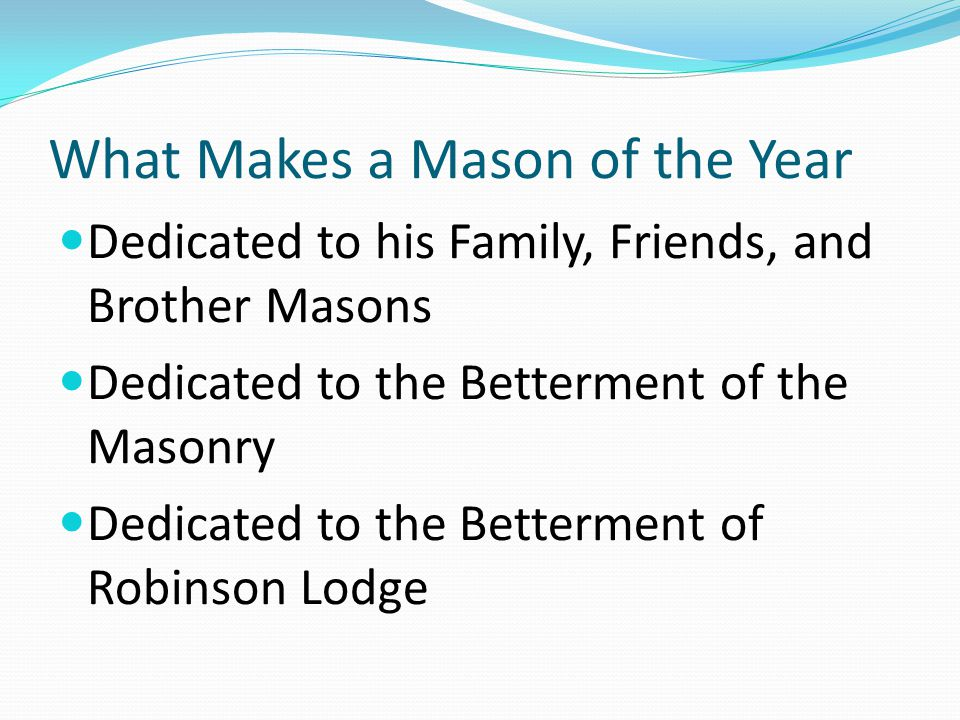 What Makes a Mason of the Year Dedicated to his Family, Friends, and Brother Masons Dedicated to the Betterment of the Masonry Dedicated to the Betterment of Robinson Lodge