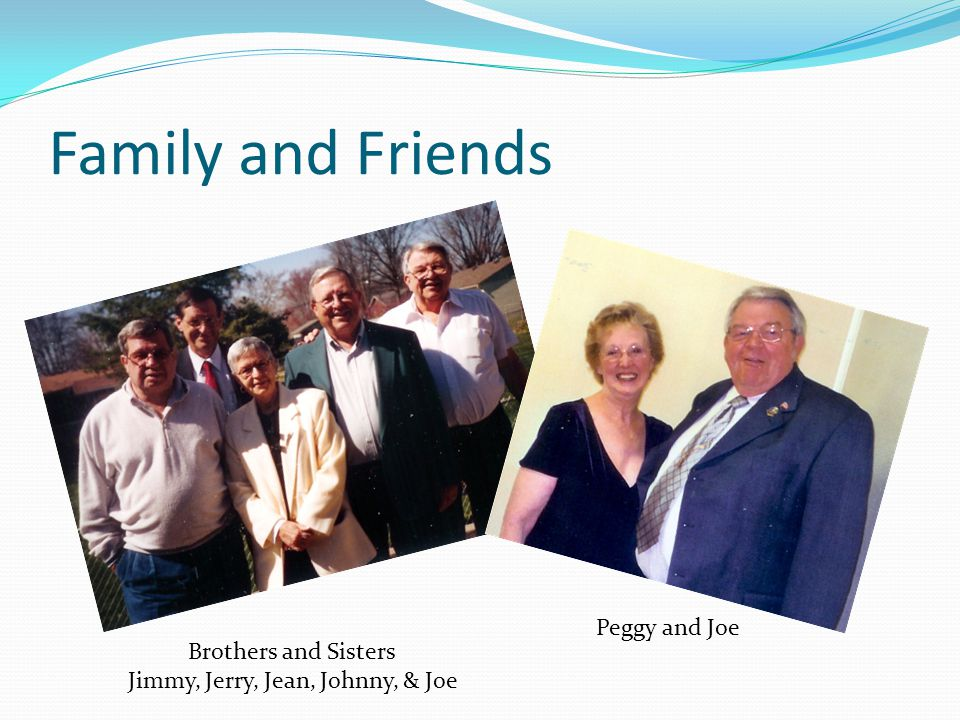 Family and Friends Brothers and Sisters Jimmy, Jerry, Jean, Johnny, & Joe Peggy and Joe