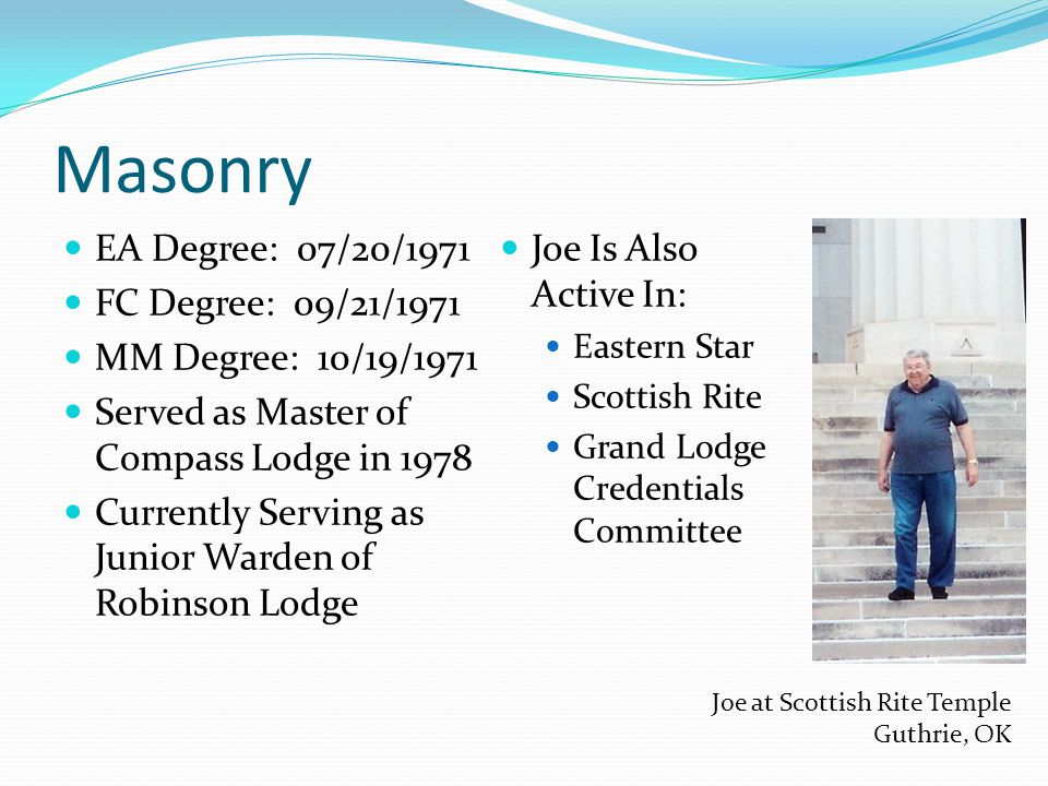 Masonry EA Degree: 07/20/1971 FC Degree: 09/21/1971 MM Degree: 10/19/1971 Served as Master of Compass Lodge in 1978 Currently Serving as Junior Warden of Robinson Lodge Joe Is Also Active In: Eastern Star Scottish Rite Grand Lodge Credentials Committee Joe at Scottish Rite Temple Guthrie, OK