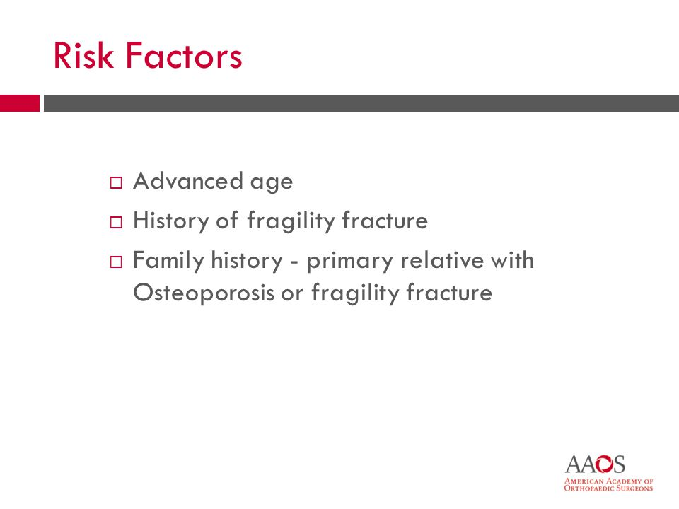 Risk Factors  Advanced age  History of fragility fracture  Family history - primary relative with Osteoporosis or fragility fracture