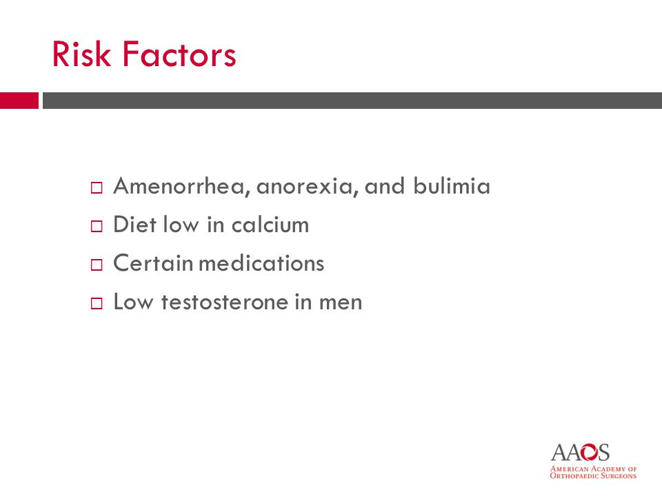 Risk Factors  Amenorrhea, anorexia, and bulimia  Diet low in calcium  Certain medications  Low testosterone in men