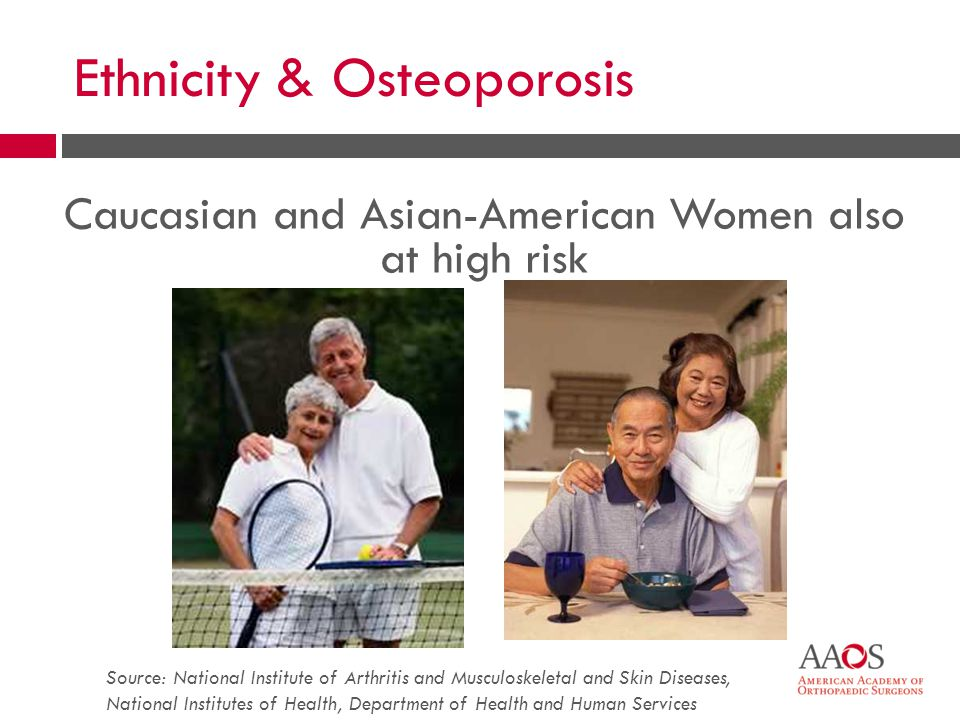Ethnicity & Osteoporosis Caucasian and Asian-American Women also at high risk Source: National Institute of Arthritis and Musculoskeletal and Skin Diseases, National Institutes of Health, Department of Health and Human Services