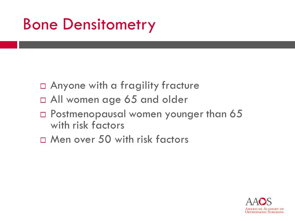  Anyone with a fragility fracture  All women age 65 and older  Postmenopausal women younger than 65 with risk factors  Men over 50 with risk factors