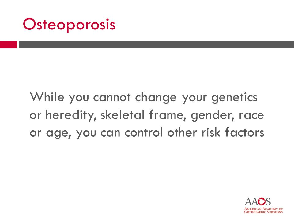Osteoporosis While you cannot change your genetics or heredity, skeletal frame, gender, race or age, you can control other risk factors