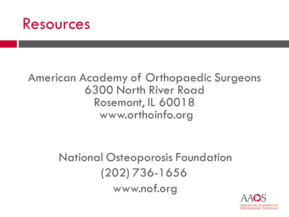 Resources National Osteoporosis Foundation (202) 736-1656 www.nof.org American Academy of Orthopaedic Surgeons 6300 North River Road Rosemont, IL 60018 www.orthoinfo.org